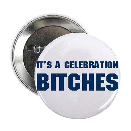 It's a Celebration BITCHES! Button
