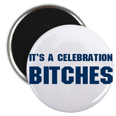 It's a Celebration BITCHES! Magnet