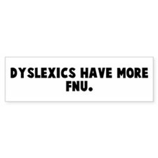 Dyslexics have more fnu Bumper Bumper Sticker
