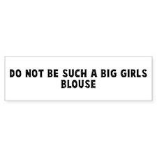 Do not be such a big girls bl Bumper Bumper Sticker
