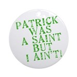 Patrick was a Saint But I Ain't Ornament (Round)