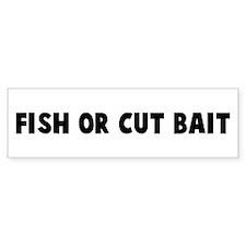 Fish or cut bait Bumper Bumper Sticker