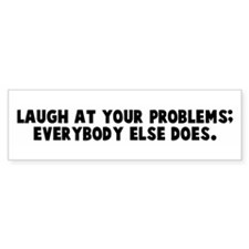 Laugh at your problems everyb Bumper Bumper Sticker