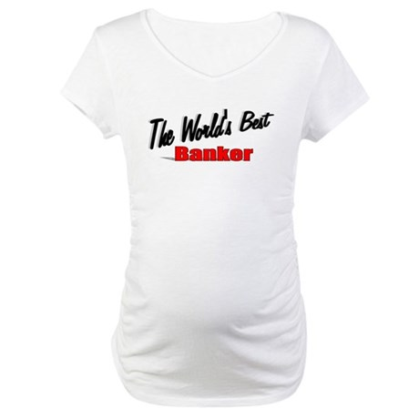 """The World's Best Banker"" Maternity T-Shirt"