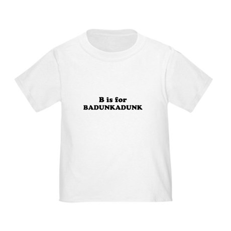 B is for Badunkadunk Toddler T-Shirt