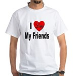 I Love My Friends (Front) White T-Shirt