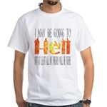 I may be going to Hell... White T-Shirt