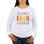 I may be going to Hell... Women's Long Sleeve T-Sh