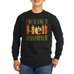 I may be going to Hell... Long Sleeve Dark T-Shirt