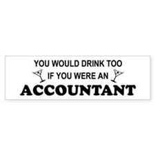 You'd Drink Too - Accountant Bumper Bumper Sticker