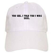 You see I told you I was sick Baseball Cap