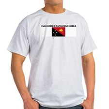 I WAS BORN IN PAPUA NEW GUINE T-Shirt