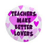 Teachers Make Better Lovers Keepsake Ornament