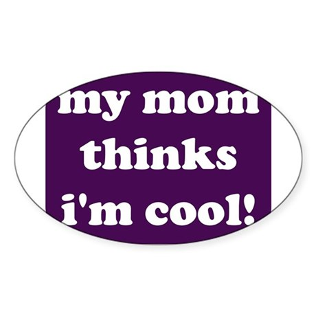 My mom thinks I'm cool Oval Sticker