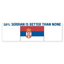 50 PERCENT SERBIAN IS BETTER Bumper Bumper Sticker