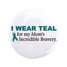 "Teal For My Mom's Bravery 1 3.5"" Button"