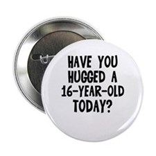 "Have you hugged a 16-year-old 2.25"" Button"
