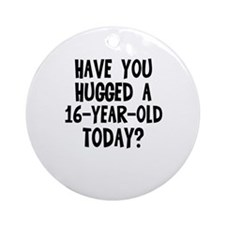 Have you hugged a 16-year-old Ornament (Round)