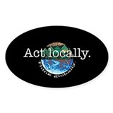 Act Locally Think Globally Oval Decal