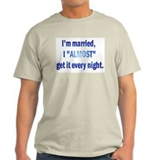 I'm Married, I Almost Get It Every Night T-Shirt