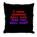 I need someone real bad. Are Throw Pillow