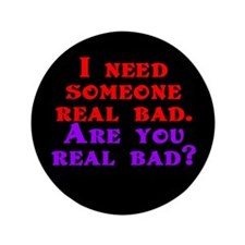 "I need someone real bad. Are 3.5"" Button (100 pack"