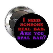 "I need someone real bad. Are 2.25"" Button"