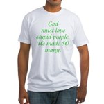 God must love stupid people. Fitted T-Shirt