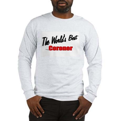 """The World's Best Coroner"" Long Sleeve T-Shirt"