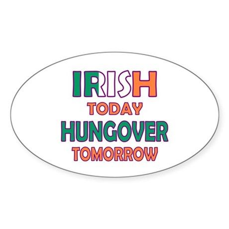 Irish today Hungover tomorrow Oval Sticker