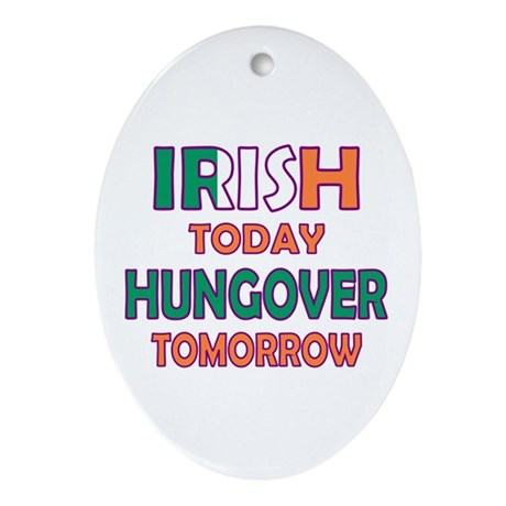 Irish today Hungover tomorrow Oval Ornament