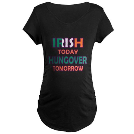 Irish today Hungover tomorrow Maternity Dark T-Shi