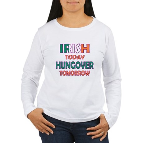 Irish today Hungover tomorrow Women's Long Sleeve