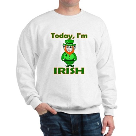 Today I'm Irish Sweatshirt
