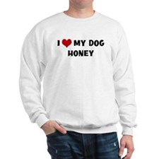 I Love My Dog Honey Sweatshirt