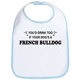 You'd Drink Too French Bulldog Bib