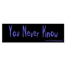 You Never Know Bumper Bumper Sticker