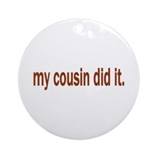my cousin did it Ornament (Round)