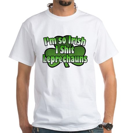 I'm So Irish I Shit Leprechauns White T-Shirt
