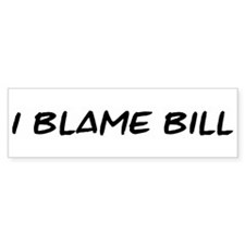I Blame Bill Bumper Bumper Sticker