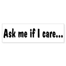 Ask Me If I Care Bumper Bumper Sticker