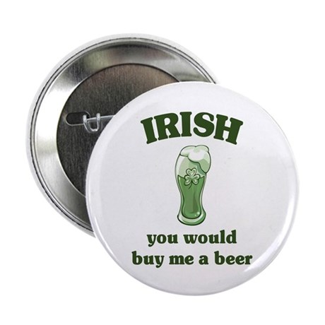 "Irish you would buy me a beer 2.25"" Button"