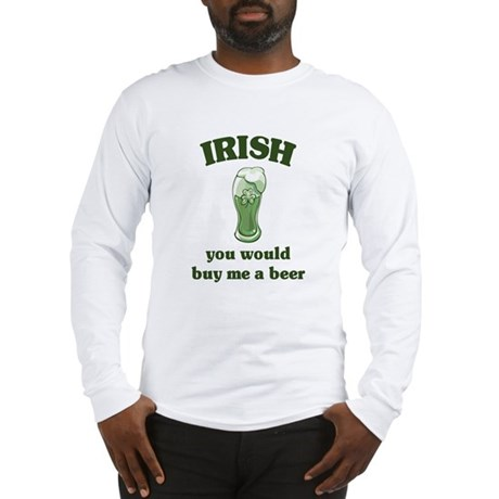 Irish you would buy me a beer Long Sleeve T-Shirt