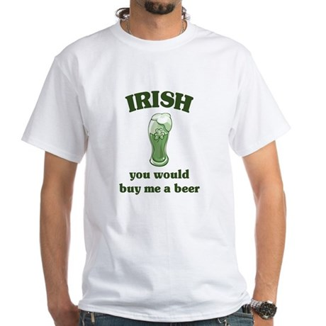Irish you would buy me a beer White T-Shirt