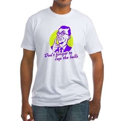 Don't forget to cup the balls Fitted T-Shirt