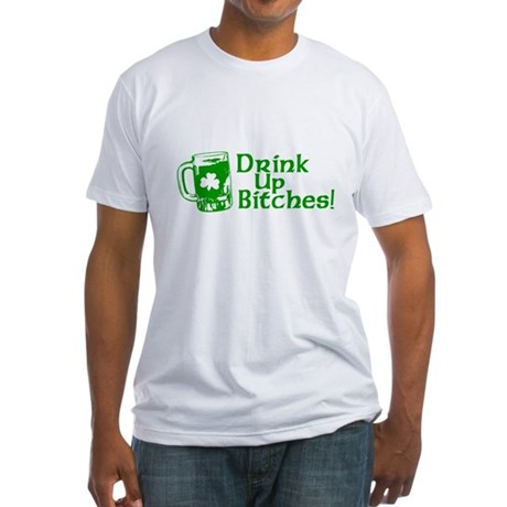 Drink Up Bitches! Fitted T-Shirt