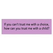 Can you trust me with a choice? - Bumper Bumper Sticker
