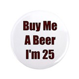 "Buy Me A Beer I'm 25 3.5"" Button"