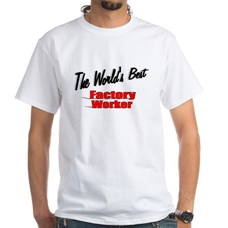 """The World's Best Factory Worker"" White T-Shirt"