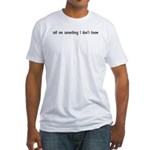 Tell Me Something I Don't Know Fitted T-Shirt